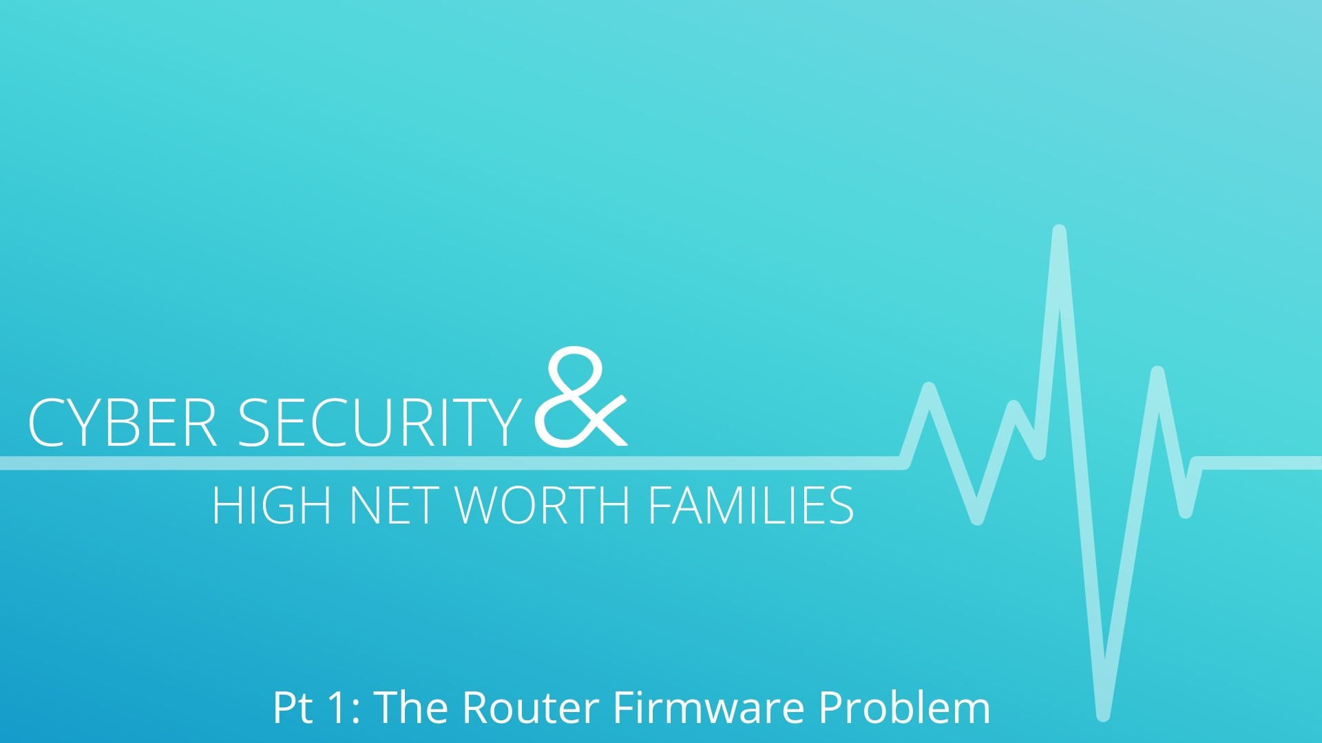 Cyber Security can greatly affect high net worth individuals and their families. Out of date firmware on a router can leave a home open to hackers and data theft.